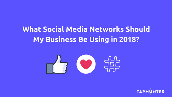 What Social Media Networks Should My Business Be Using in 2018?
