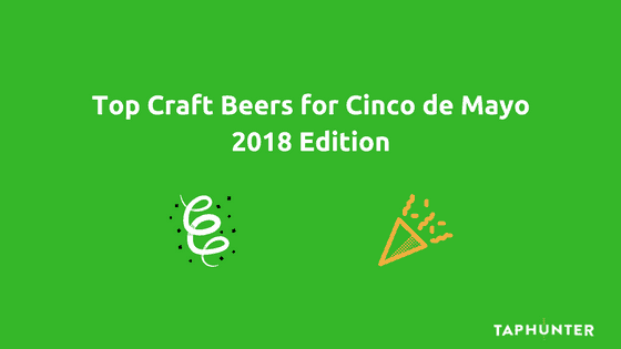 Top Craft Beers for Cinco de Mayo 2018 Edition